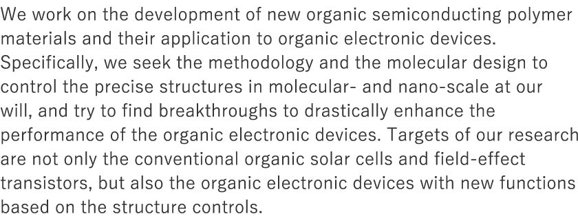 We work on the development of new organic semiconducting polymer materials and their application to organic electronic devices. Specifically, we seek the methodology and the molecular design to control the precise structures in molecular- and nano-scale at our will, and try to find breakthroughs to drastically enhance the performance of the organic electronic devices. Targets of our research are not only the conventional organic solar cells and field-effect transistors, but also the organic electronic devices with new functions based on the structure controls.
